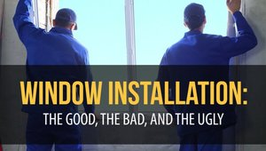 Window Installation: The Good, The Bad, and The Ugly